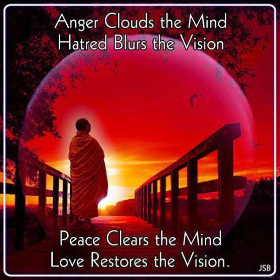 Anger clouds the mind hatred blurs the vision peace clears the mind love restores the vision